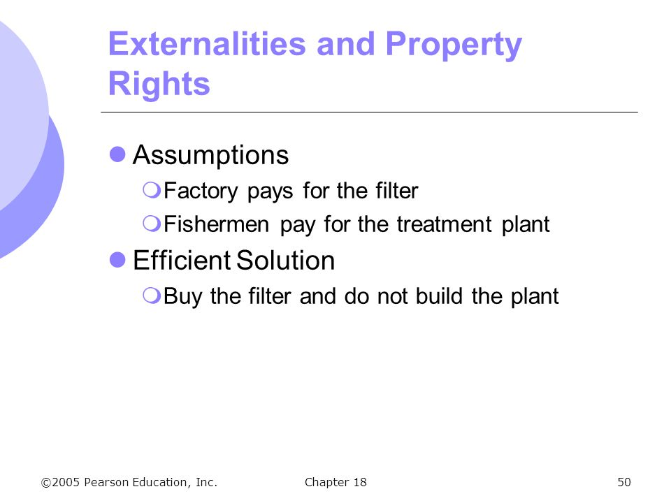 ©2005 Pearson Education, Inc.Chapter 1850 Externalities and Property Rights Assumptions Factory pays for the filter Fishermen pay for the treatment pl