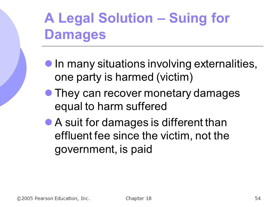 ©2005 Pearson Education, Inc.Chapter 1854 A Legal Solution – Suing for Damages In many situations involving externalities, one party is harmed (victim