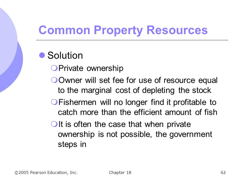 ©2005 Pearson Education, Inc.Chapter 1862 Common Property Resources Solution Private ownership Owner will set fee for use of resource equal to the mar