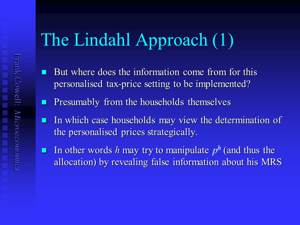 Frank Cowell: Microeconomics The Lindahl Approach let h, set by the government. let p h is the tax-price of good 1 for person h, set by the government