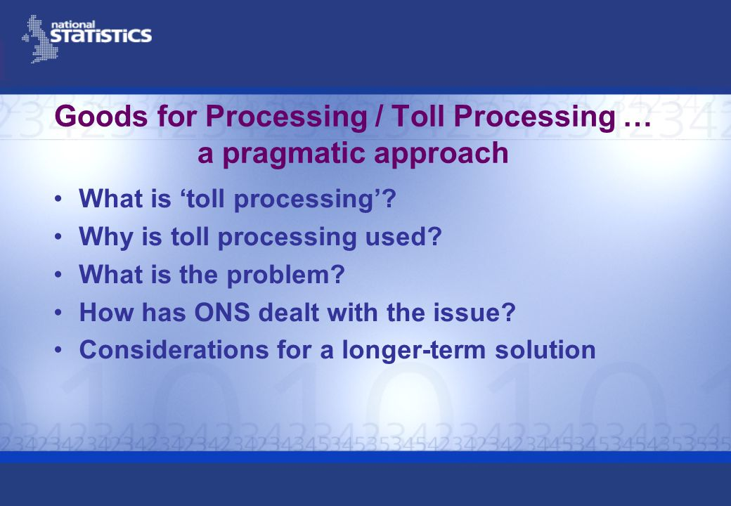 ONS procedure – Where a business has been a toll processor for some time Select agent (toll processor) into the survey sample in usual way and ask principal for turnover and price data relating to the toll processing activity If not possible As above, but use the annual turnover as the last turnover value collected or impute a last turnover value from the turnover provided by a company with a similar size and product