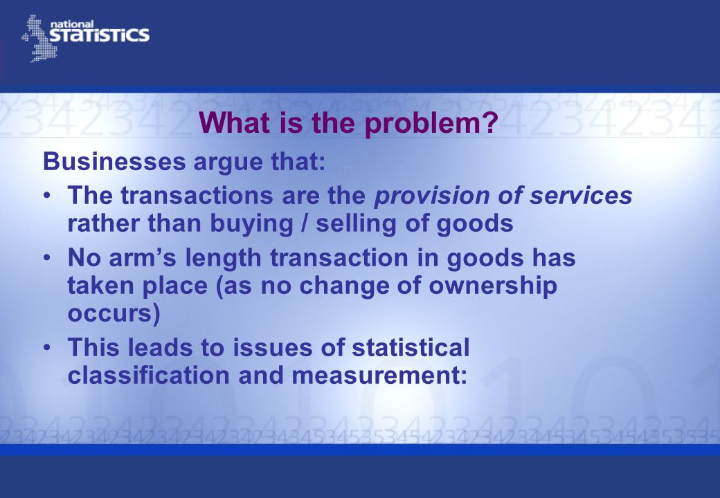 What is the problem? Businesses argue that: The transactions are the provision of services rather than buying / selling of goods No arms length transa