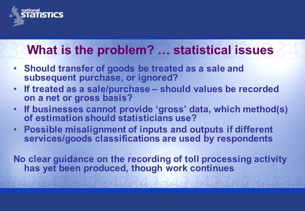 What is the problem? … statistical issues Should transfer of goods be treated as a sale and subsequent purchase, or ignored? If treated as a sale/purc
