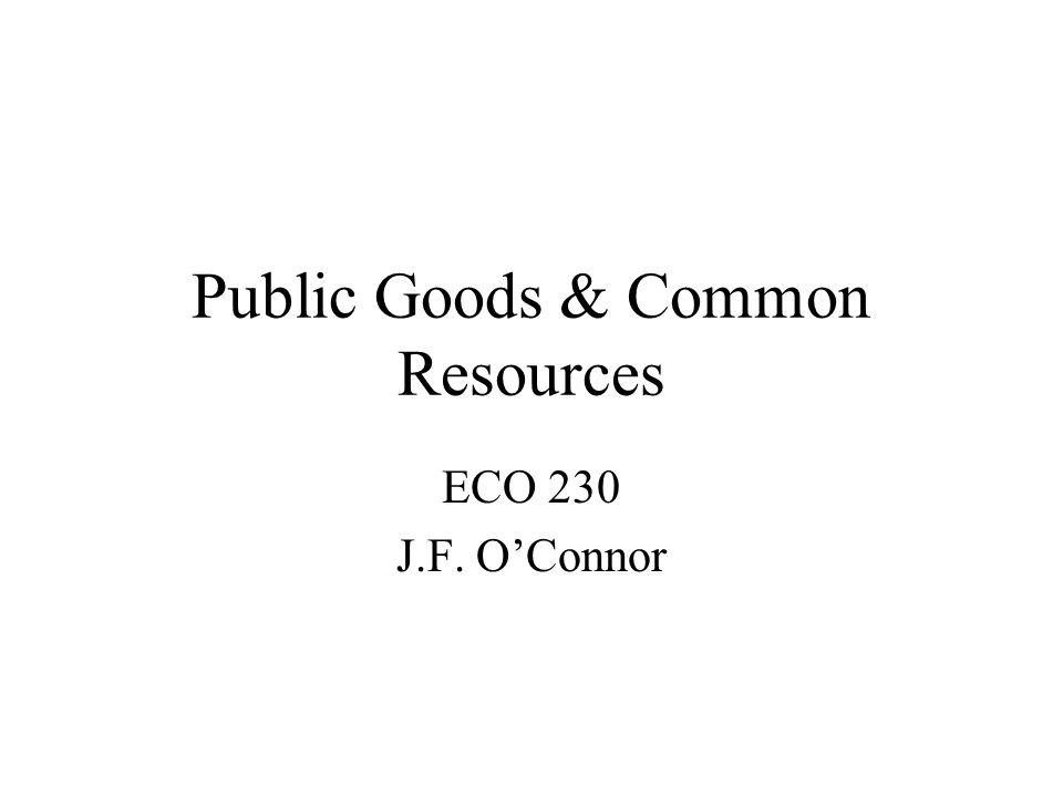 Public Goods & Common Resources ECO 230 J.F. OConnor