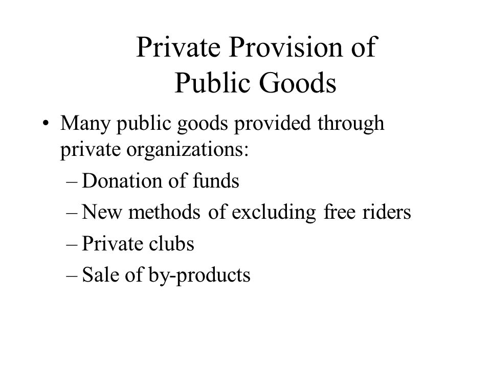Private Provision of Public Goods Many public goods provided through private organizations: –Donation of funds –New methods of excluding free riders –Private clubs –Sale of by-products