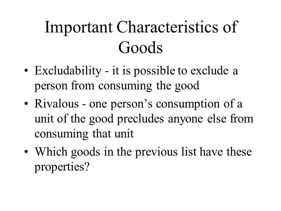 Important Characteristics of Goods Excludability - it is possible to exclude a person from consuming the good Rivalous - one persons consumption of a unit of the good precludes anyone else from consuming that unit Which goods in the previous list have these properties?