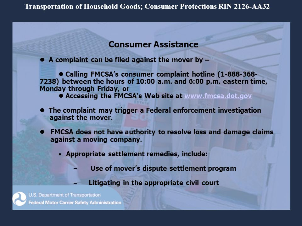 Consumer Assistance A complaint can be filed against the mover by – Calling FMCSAs consumer complaint hotline (1-888-368- 7238) between the hours of 10:00 a.m.