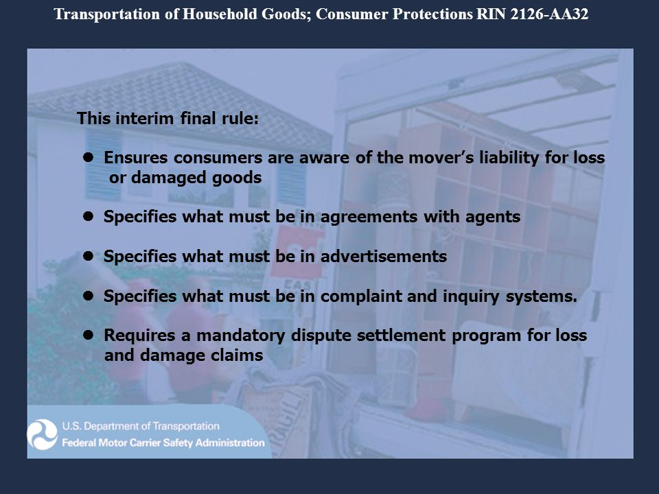 This interim final rule: Ensures consumers are aware of the movers liability for loss or damaged goods Specifies what must be in agreements with agents Specifies what must be in advertisements Specifies what must be in complaint and inquiry systems.