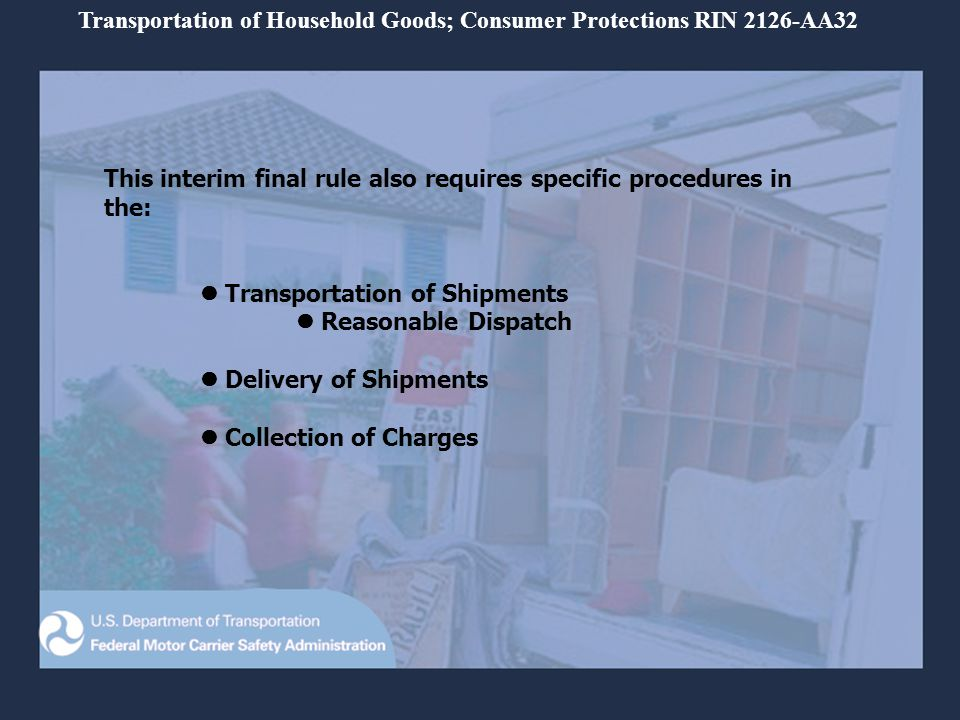This interim final rule requires: Consumers are furnished a copy of Your Rights and Responsibilities when You Move when estimates are provided Written estimates The following documents must be provided to consumers in writing before loading Order-of-Service Inventory Bill-of-Lading Weighing of non-binding shipments If the charges are based on weight Transportation of Household Goods; Consumer Protections RIN 2126-AA32