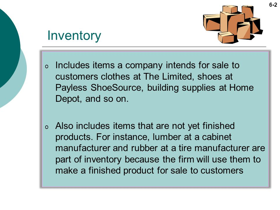 6-2 Inventory o Includes items a company intends for sale to customers clothes at The Limited, shoes at Payless ShoeSource, building supplies at Home