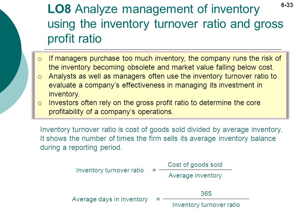 6-33 LO8 Analyze management of inventory using the inventory turnover ratio and gross profit ratio Inventory turnover ratio= Cost of goods sold Averag