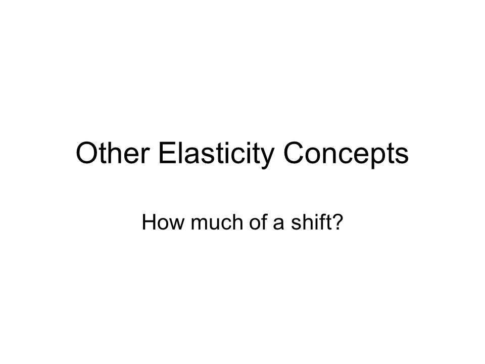 Other Elasticity Concepts How much of a shift?