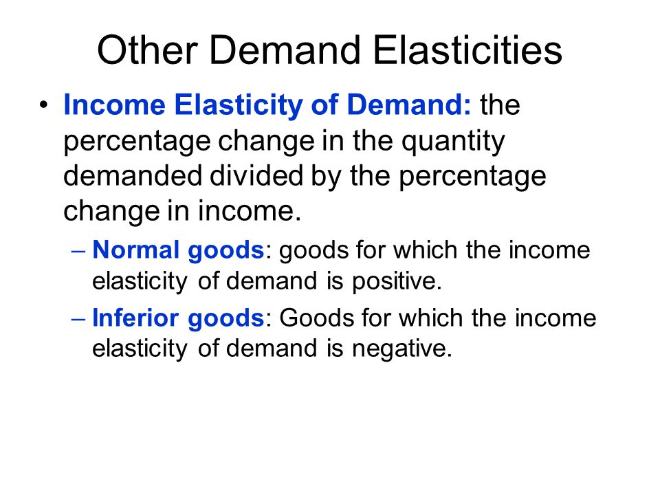 Other Demand Elasticities Income Elasticity of Demand: the percentage change in the quantity demanded divided by the percentage change in income. –Nor