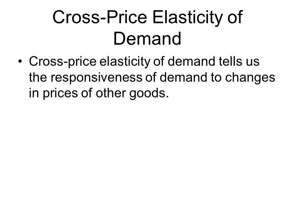 Cross-Price Elasticity of Demand Cross-price elasticity of demand tells us the responsiveness of demand to changes in prices of other goods.