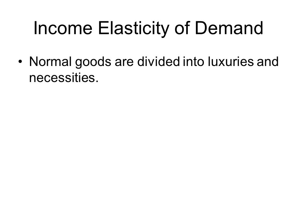 Income Elasticity of Demand Normal goods are divided into luxuries and necessities.