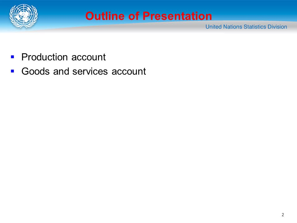 2 Production account Goods and services account Outline of Presentation
