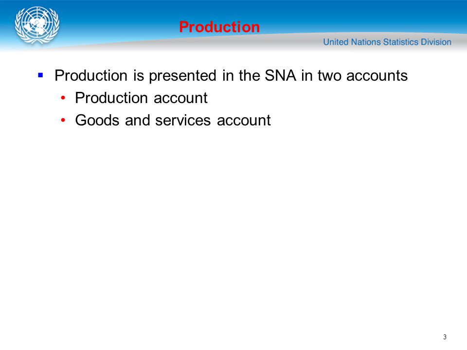 3 Production Production is presented in the SNA in two accounts Production account Goods and services account