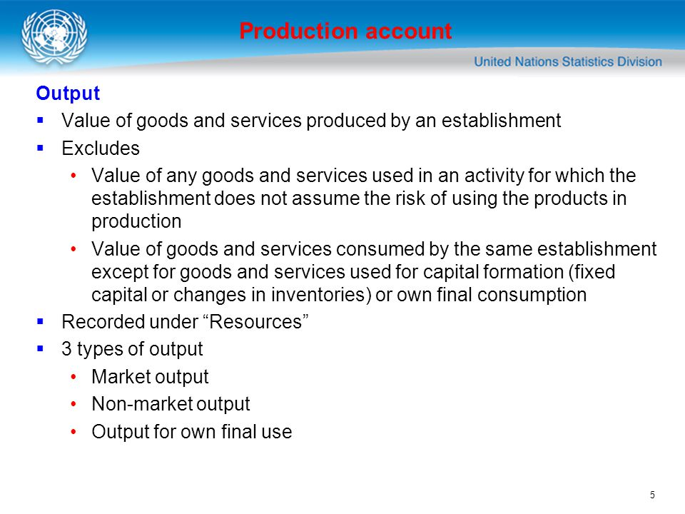 5 Output Value of goods and services produced by an establishment Excludes Value of any goods and services used in an activity for which the establishment does not assume the risk of using the products in production Value of goods and services consumed by the same establishment except for goods and services used for capital formation (fixed capital or changes in inventories) or own final consumption Recorded under Resources 3 types of output Market output Non-market output Output for own final use Production account