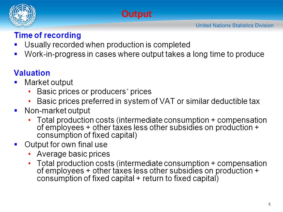 6 Output Time of recording Usually recorded when production is completed Work-in-progress in cases where output takes a long time to produce Valuation Market output Basic prices or producers prices Basic prices preferred in system of VAT or similar deductible tax Non-market output Total production costs (intermediate consumption + compensation of employees + other taxes less other subsidies on production + consumption of fixed capital) Output for own final use Average basic prices Total production costs (intermediate consumption + compensation of employees + other taxes less other subsidies on production + consumption of fixed capital + return to fixed capital)