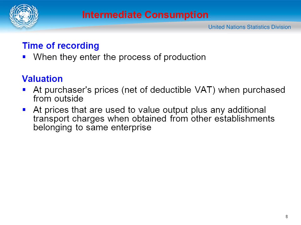 8 Intermediate Consumption Time of recording When they enter the process of production Valuation At purchaser s prices (net of deductible VAT) when purchased from outside At prices that are used to value output plus any additional transport charges when obtained from other establishments belonging to same enterprise