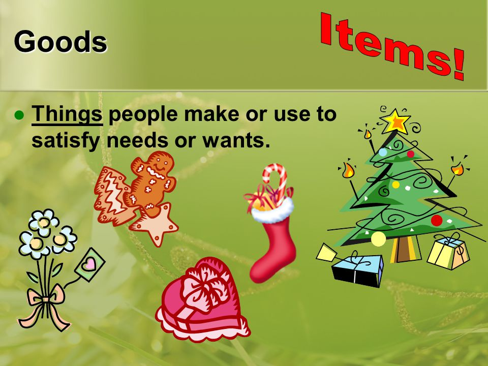 Goods Things people make or use to satisfy needs or wants.