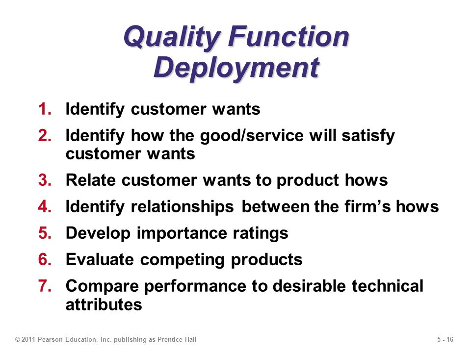 5 - 16© 2011 Pearson Education, Inc. publishing as Prentice Hall Quality Function Deployment 1.Identify customer wants 2.Identify how the good/service