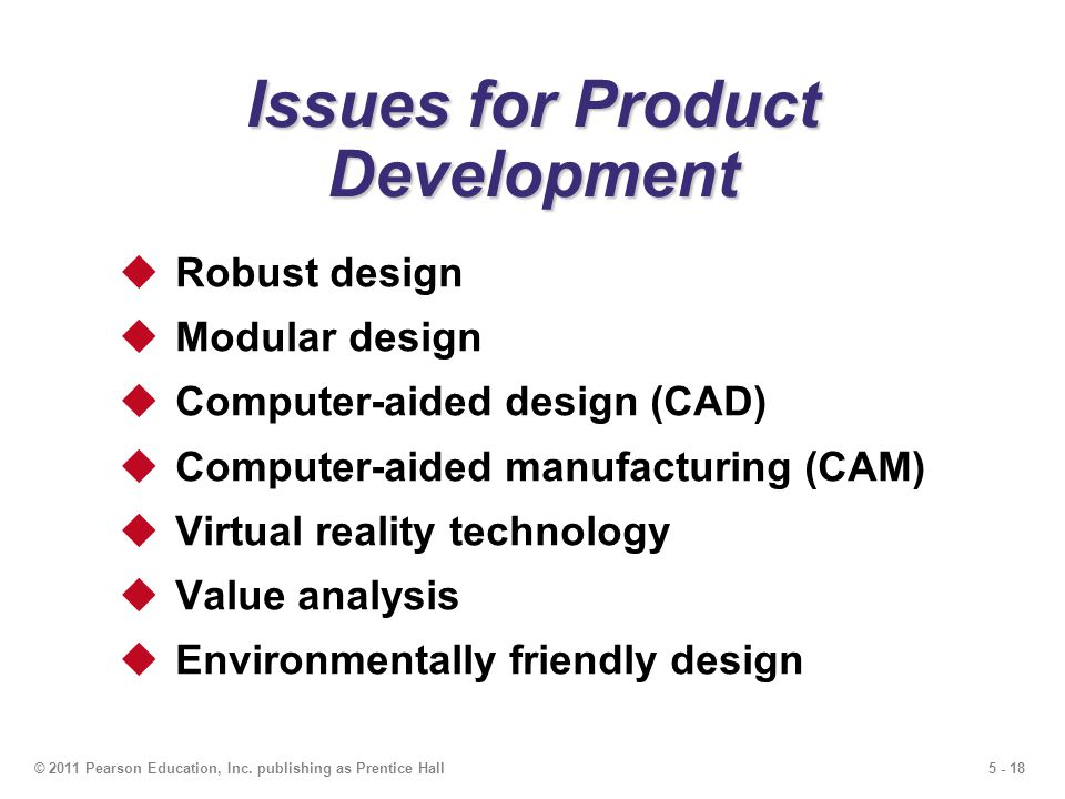 5 - 18© 2011 Pearson Education, Inc. publishing as Prentice Hall Issues for Product Development Robust design Modular design Computer-aided design (CA