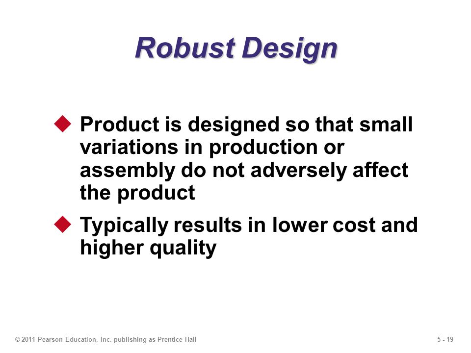5 - 19© 2011 Pearson Education, Inc. publishing as Prentice Hall Robust Design Product is designed so that small variations in production or assembly
