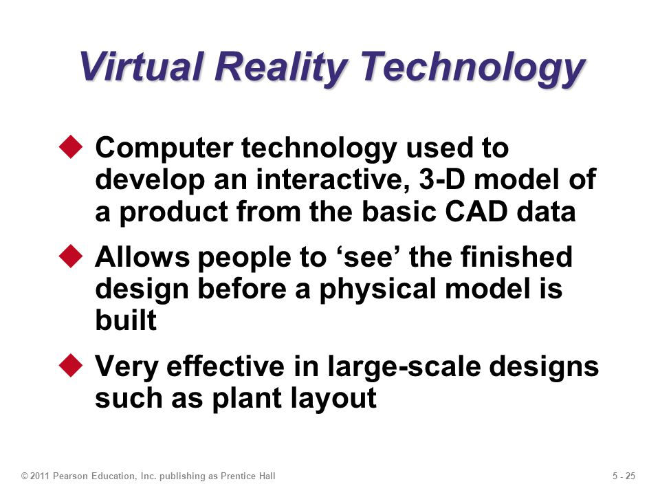 5 - 25© 2011 Pearson Education, Inc. publishing as Prentice Hall Virtual Reality Technology Computer technology used to develop an interactive, 3-D mo