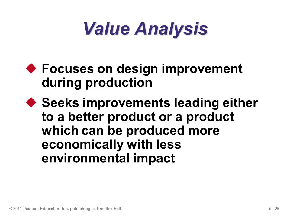 5 - 26© 2011 Pearson Education, Inc. publishing as Prentice Hall Value Analysis Focuses on design improvement during production Seeks improvements lea