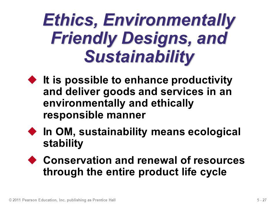 5 - 27© 2011 Pearson Education, Inc. publishing as Prentice Hall Ethics, Environmentally Friendly Designs, and Sustainability It is possible to enhanc