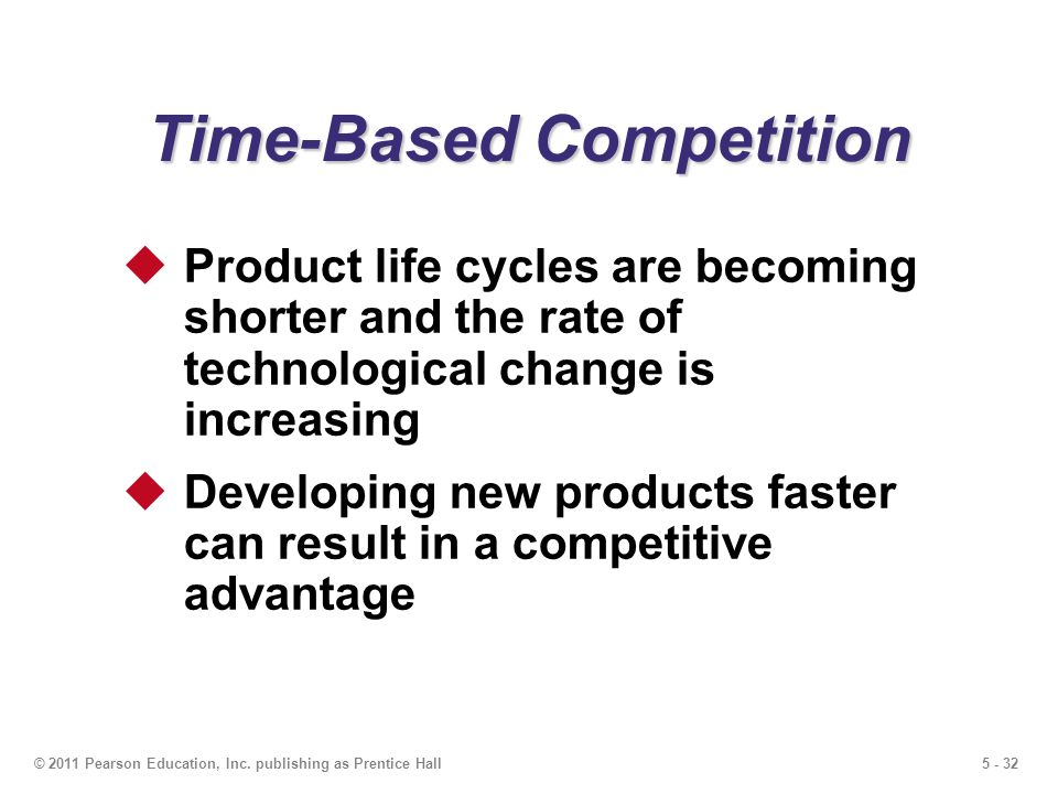 5 - 32© 2011 Pearson Education, Inc. publishing as Prentice Hall Time-Based Competition Product life cycles are becoming shorter and the rate of techn