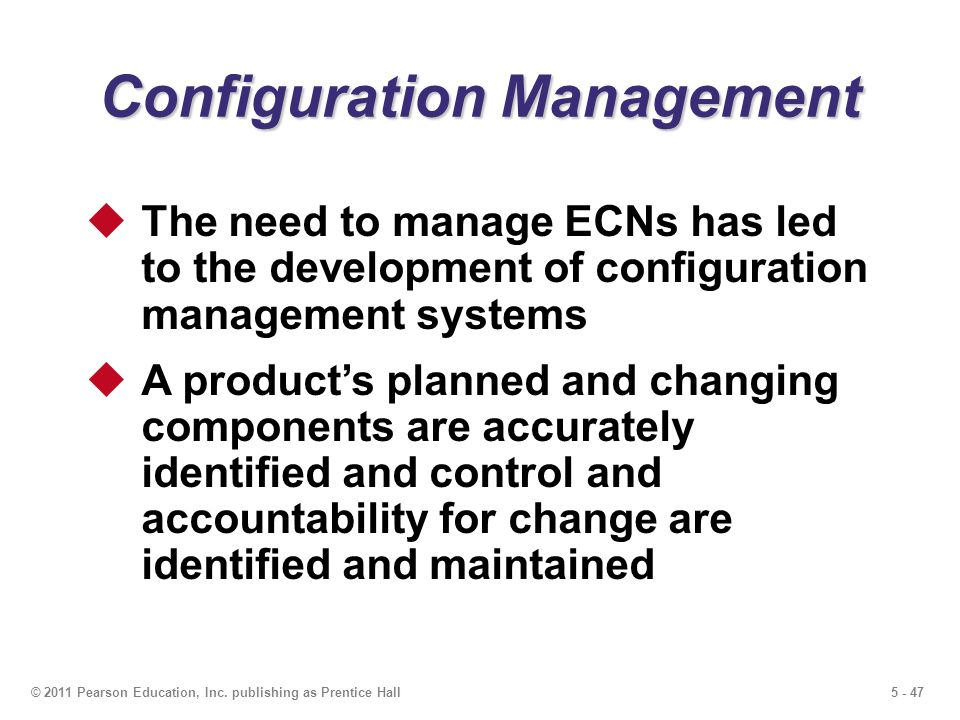 5 - 47© 2011 Pearson Education, Inc. publishing as Prentice Hall Configuration Management The need to manage ECNs has led to the development of config