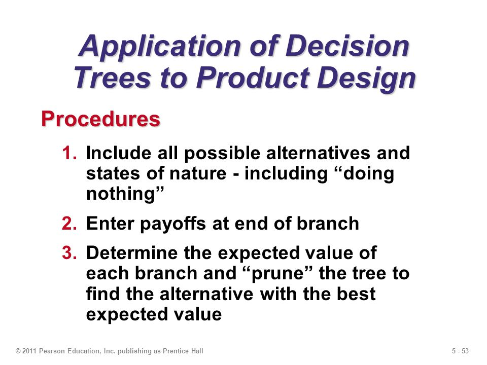 5 - 53© 2011 Pearson Education, Inc. publishing as Prentice Hall Application of Decision Trees to Product Design 1.Include all possible alternatives a