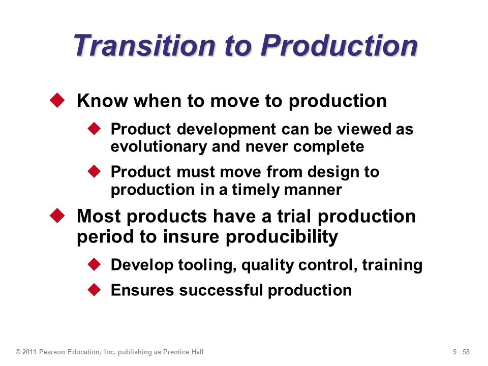 5 - 58© 2011 Pearson Education, Inc. publishing as Prentice Hall Transition to Production Know when to move to production Product development can be v