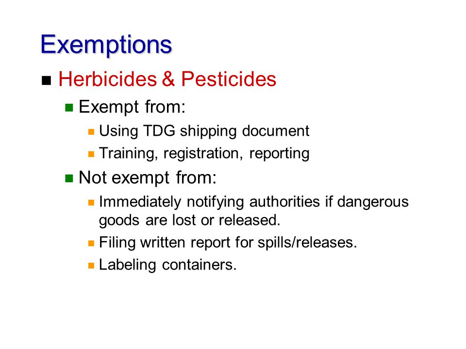 Exemptions n Herbicides & Pesticides n Exempt from: n Using TDG shipping document n Training, registration, reporting n Not exempt from: n Immediately