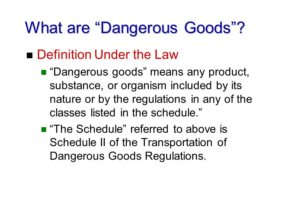 What are Dangerous Goods? n Definition Under the Law n Dangerous goods means any product, substance, or organism included by its nature or by the regu