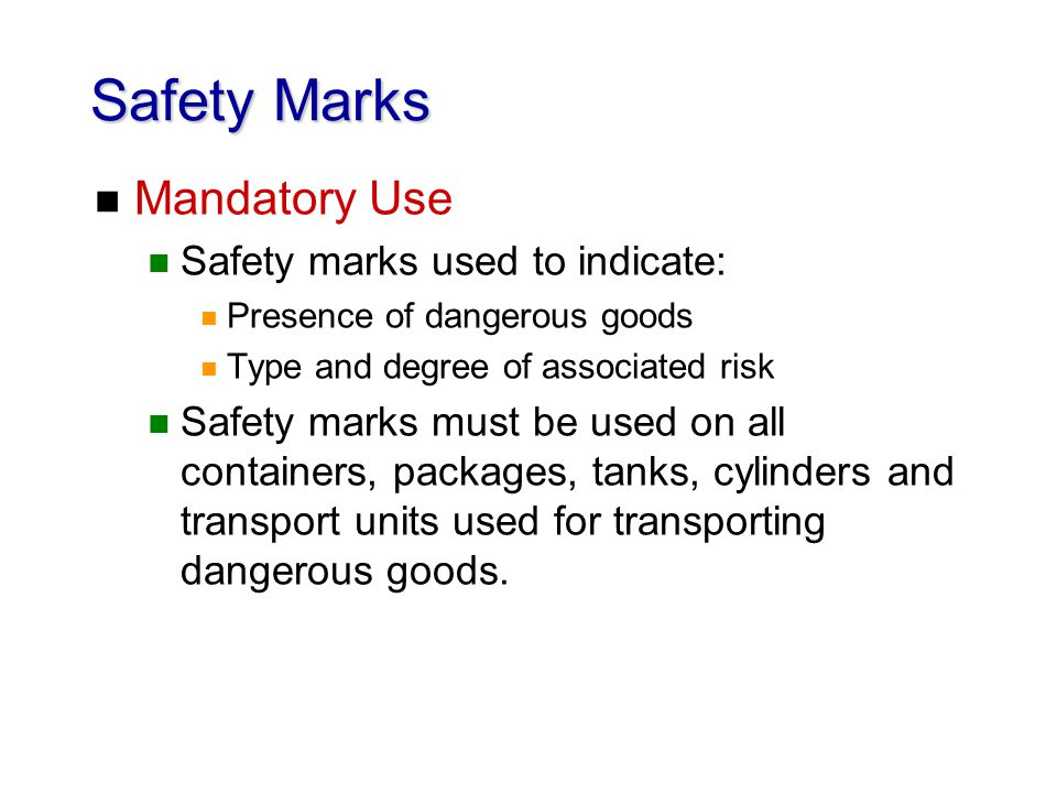 Safety Marks n Mandatory Use n Safety marks used to indicate: n Presence of dangerous goods n Type and degree of associated risk n Safety marks must b