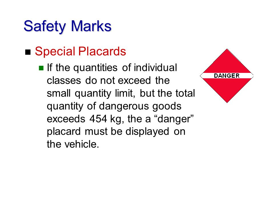 Safety Marks n Special Placards n If the quantities of individual classes do not exceed the small quantity limit, but the total quantity of dangerous