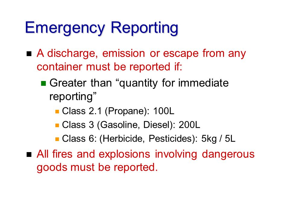 Emergency Reporting n A discharge, emission or escape from any container must be reported if: n Greater than quantity for immediate reporting n Class