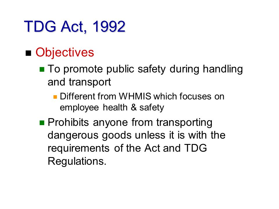 TDG Act, 1992 n Objectives n To promote public safety during handling and transport n Different from WHMIS which focuses on employee health & safety n