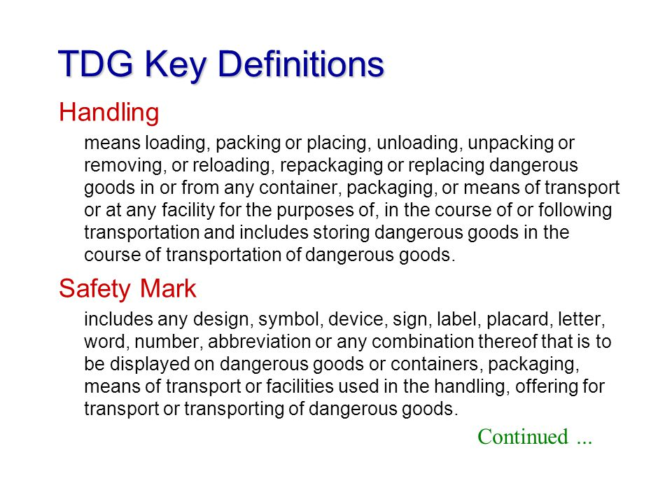 TDG Key Definitions Handling means loading, packing or placing, unloading, unpacking or removing, or reloading, repackaging or replacing dangerous goo