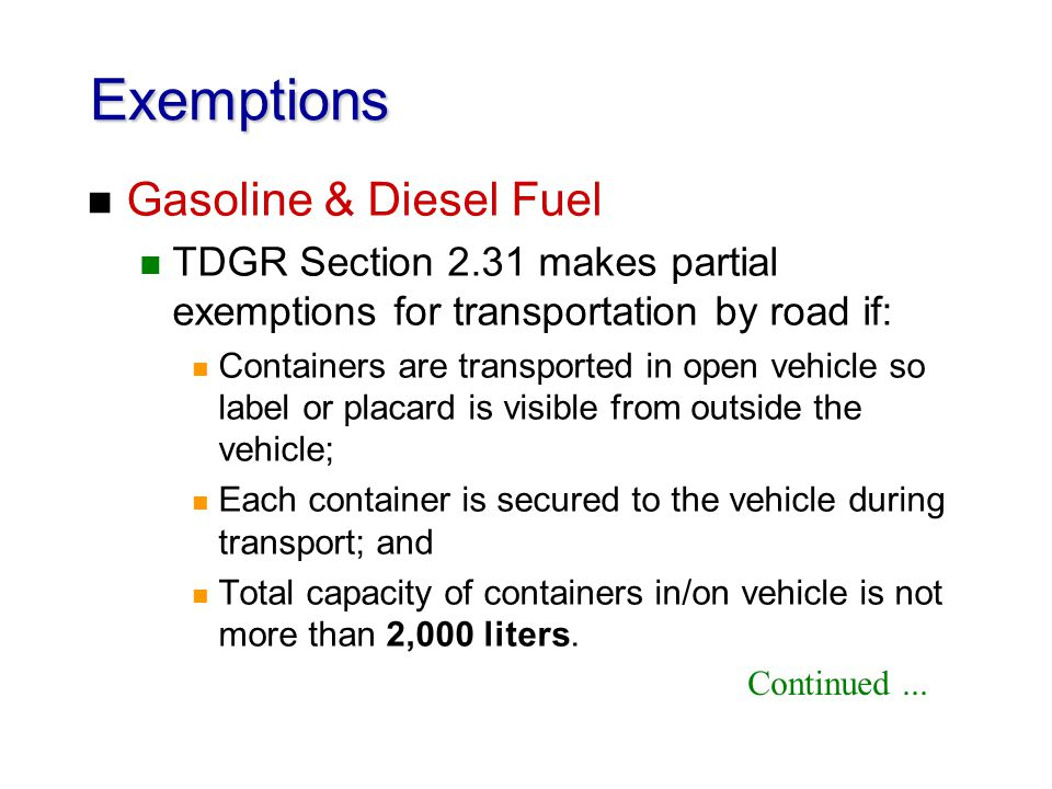 Exemptions n Gasoline & Diesel Fuel n TDGR Section 2.31 makes partial exemptions for transportation by road if: n Containers are transported in open v