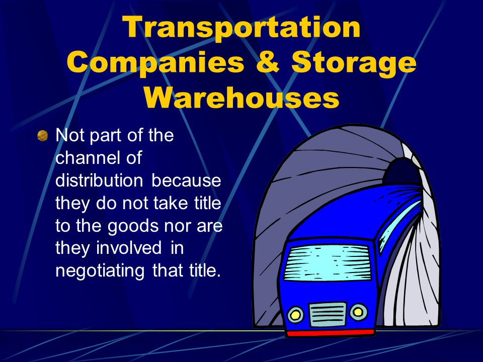 Transportation Companies & Storage Warehouses Not part of the channel of distribution because they do not take title to the goods nor are they involved in negotiating that title.
