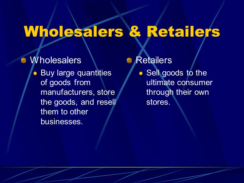 Wholesalers & Retailers Wholesalers Buy large quantities of goods from manufacturers, store the goods, and resell them to other businesses.