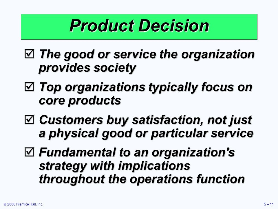 © 2006 Prentice Hall, Inc.5 – 11 The good or service the organization provides society The good or service the organization provides society Top organizations typically focus on core products Top organizations typically focus on core products Customers buy satisfaction, not just a physical good or particular service Customers buy satisfaction, not just a physical good or particular service Fundamental to an organization s strategy with implications throughout the operations function Fundamental to an organization s strategy with implications throughout the operations function Product Decision