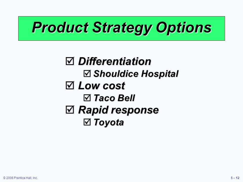 © 2006 Prentice Hall, Inc.5 – 12 Product Strategy Options Differentiation Differentiation Shouldice Hospital Shouldice Hospital Low cost Low cost Taco Bell Taco Bell Rapid response Rapid response Toyota Toyota