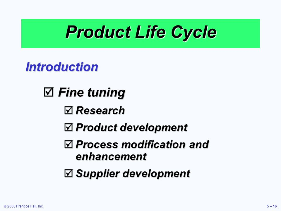 © 2006 Prentice Hall, Inc.5 – 16 Product Life Cycle Introduction Fine tuning Fine tuning Research Research Product development Product development Process modification and enhancement Process modification and enhancement Supplier development Supplier development