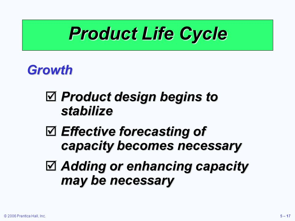 © 2006 Prentice Hall, Inc.5 – 17 Product Life Cycle Growth Product design begins to stabilize Product design begins to stabilize Effective forecasting of capacity becomes necessary Effective forecasting of capacity becomes necessary Adding or enhancing capacity may be necessary Adding or enhancing capacity may be necessary