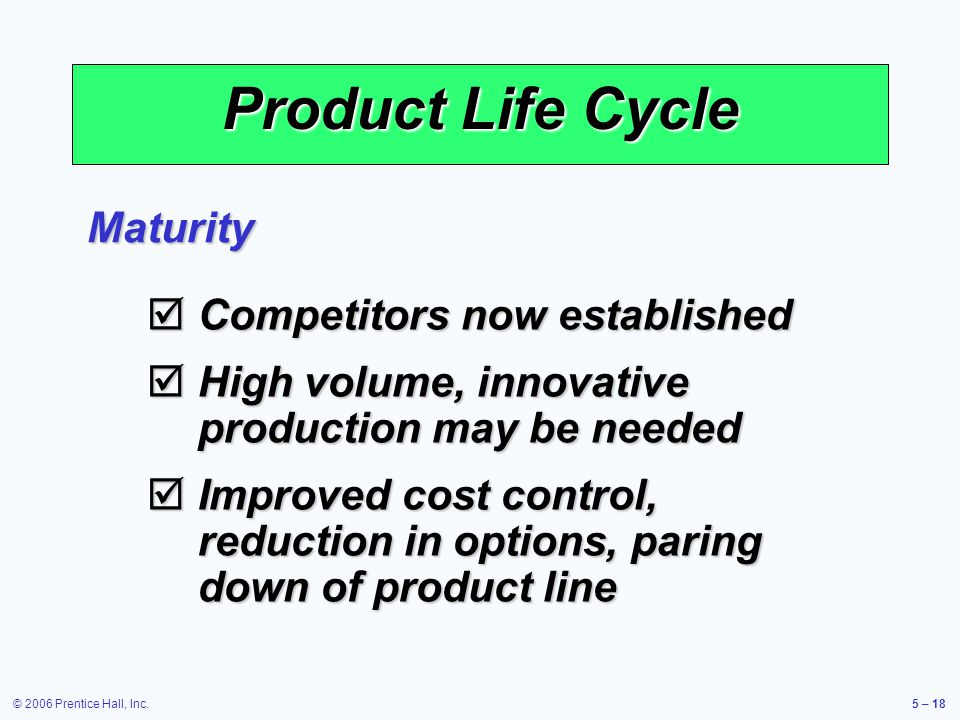 © 2006 Prentice Hall, Inc.5 – 18 Product Life Cycle Maturity Competitors now established Competitors now established High volume, innovative production may be needed High volume, innovative production may be needed Improved cost control, reduction in options, paring down of product line Improved cost control, reduction in options, paring down of product line